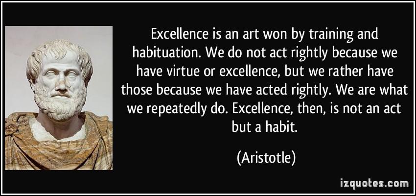 Aristotle - Excellence is an Art - not an act but a habit