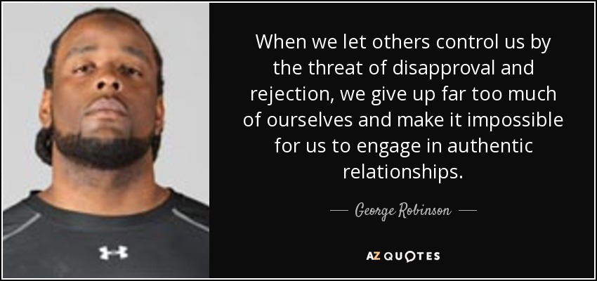 george-robinson-when-we-let-others-control-us-by-the-threat-of-disapproval-and-rejection-we-give-up-far-too-much-of-ourselves-authentic-relationships