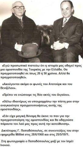 """... """"... Ἐγῶ προσωπικά πιστεῦω ὂτι ἡ ἱστορία μας ὁδεῦει προς μίαν ὀμοσπονδίαν της Τουρκίας μετλα της Ἑλλάδος. Θα πραγματοποιεῖ σε ἲσως 20 ἢ 50 χρόνια (*). Ἀλλά, θα πραγματοποιηθεῖ. ..."""" ~ Δικτάτορας Γ. Παπαδόπουλος ἐφημερίδα Milliet, 28/06/1968 και 25/05/1971 . (*) : Το """"σε ἲσως 20 ἢ 50 χρόνια"""" πάει να πει τα χρόνια τα τωρασινά Μας. ."""