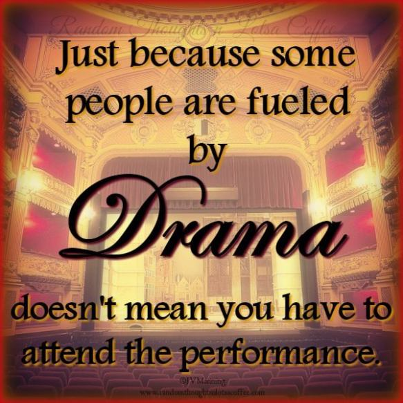 just-because-some-people-are-fueled-by-drama-doesnt-mean-you-have-to-attned-the-performance