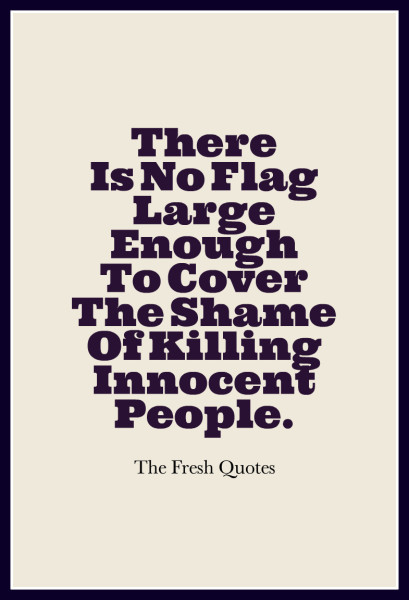there-is-no-flag-large-enough-to-cover-the-shame-of-killing-innocent-people-the-fresh-quotes