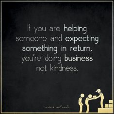 if-you-are-helping-someone-and-expecting-something-in-return-you-are-doing-business-not-kindness