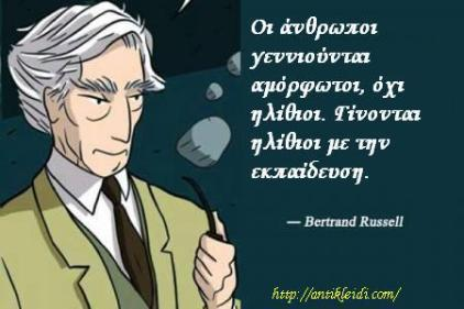 Bertrand Russell - οἱ ἂνθρωποι γενιούνται ἀμόρφωτοι, ὂχι ἠλίθιοι. Γίνονται ἡλίθιοι με την ἐκπαίδευση.