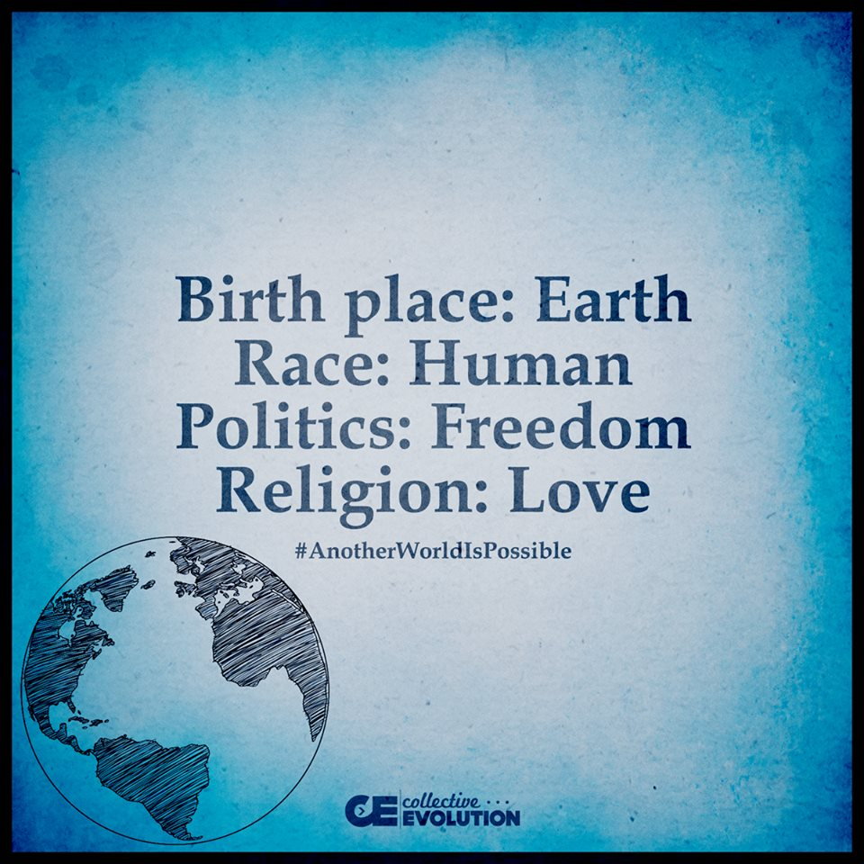 Birth Place-EARTH. Race-HUMAN. Politics-FREEDOM. Religion-LOVE. Another World Is Possible