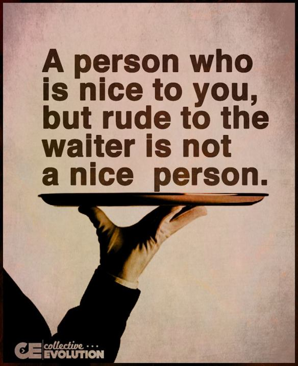 A person who is nice to You but rude to the waiter, is not a nice person.
