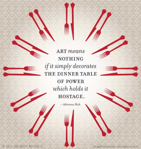 Adrienne Rich - art means nothing if simply decorates dinner table of power which holds it hostage