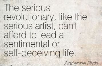 Adrienne Rich - the serious revolutionary like the serious artist cant afford to lead sentimental or self-deceiving life