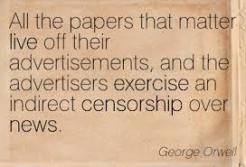 George Orwell - newspapers live off ads = advertisers exercise censorhip over news