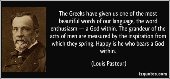 Louis Pasteur - Greeks given us 1 of most beautiful words our language-ENthusiasm-a God within.Measure Acts Grandeur by inspiration from which they spring.Who bears God within=happy