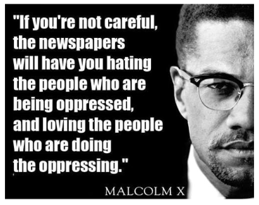 Malcom X - if you are not care-full the newspapers will have you hating people being oppressed and loving the people doing the oppressing