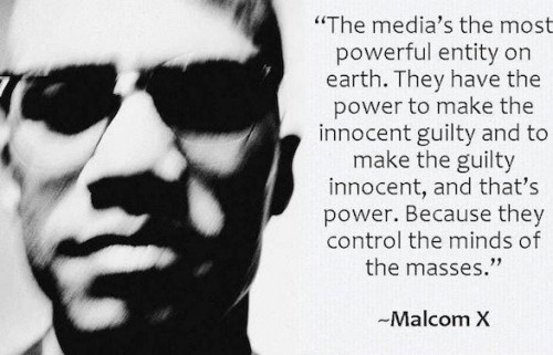 Malcom X - media most powerful entity on earth. power to make the innocent guilty+the guilty innocent.control mind of masses .distorted image