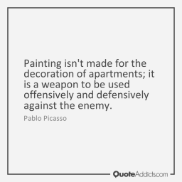 Pablo Picasso - painting isnt made for the decoration of apartments, it is a weapon to be used offensively and defensively against the enemy. the politically correct quote propaganda