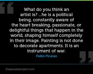 Pablo Picasso - what is an artist - HE is a political being constantly aware of the heart... Painting is not done to decorate apartments. It is an instrument of war -the peopleproject