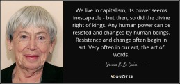 Ursula Le Guin - capitalism power seems inescapable. So did the divine right of kings. Any Human Power Can Be Resisted+Changed By Human BEings=often IN ART