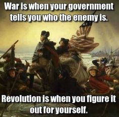 War is when Your government tells You who the enemy is. Revolution is when You figure it out for Yourself