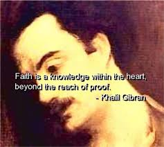 Khalil Gibran- Faith is a knowledge within the heart, beyond the reach of proof.