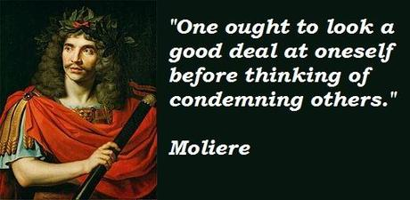Moliere - one ought to look a good deal at oneself before thinking of condemning others