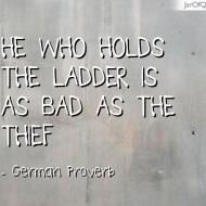 """""""Αὐτός που κρατάει τη σκάλα εἶναι τὀσο κακός ὂσο και ὁ κλέφτης."""" ~ Γερμανική παροιμία"""