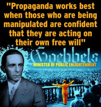 Goebels - propaganda works best when those who are being manipulated are confident that they are acting on their own free will -public_enlightenment-