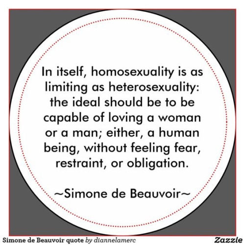 Simone de Beauvoir - homosexuality is as limiting as heterosexuality..ideal=capable of loving...either, a human being, without feeling fear, restraint, or obligation.