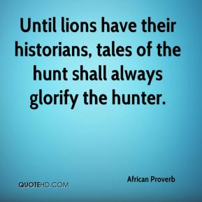 African proverb - until lions have their historians, tales of the hunt shall always glorify the hunter.