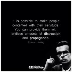 Aldous Huxley - It is possible to make people contented with their servitude. You can provide them with endless amounts of distraction and propaganda.