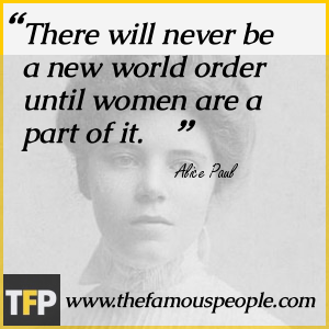 Alice Paul - there will never be a new world order until women are a part of it