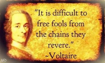 Voltaire - it is difficult to free fools from the chains they revere