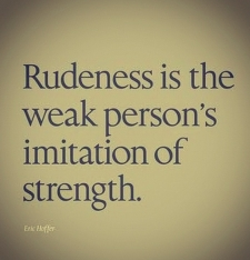 Eric Hoffer - rudeness is the weak's person's imitation of strength -belittling others to feel superior .square shaped