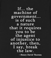 Henry David Thoreau - If... the machine of government... is of such a nature that it requires You to be the agent of injustice to another, then, I say, break the law.
