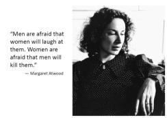 Margaret Atwood - men afraid women laught at them - women afraid men will kill them