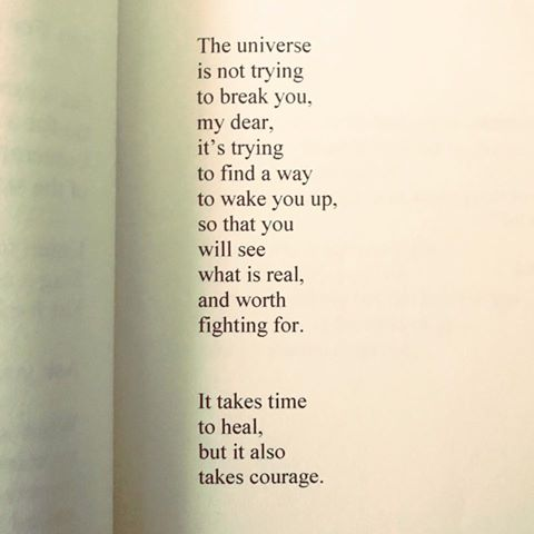 The uniVERSE is not trying to break You, my dear, it is trying to find a way to wake You up... Healing takes time + Courage