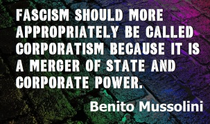 Benito Mussolini - Fascism should more appropriately be called CORPORATISM beCAUSE it is a merger of state and corporate power.