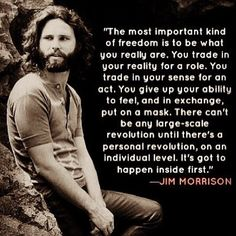 Jim Morrison - freedom = cant be lg scale revolution till personal on individual level - must happen inside first