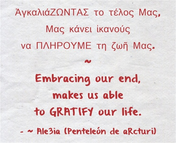Ale3ia - Embracing our end, makes us able to GRATIFY our life. - ἈγκαλιάΖΩΝΤΑΣ το τέλος Μας, Μας κάνει ἰκανούς να ΠΛΗΡΟΥΜΕ τη ζωῆ