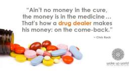 Chris Rock - Ain,t no money in the cure, the money is in the medicine... That,s how a DRUG DEALER makes his money .. on the come-back. -WAKE UP WORLD-