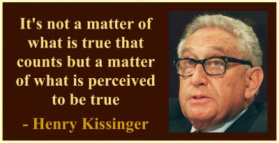 Henry Kissinger - It's not a matter of what is true that counts but a matter of what is perceived to be true.