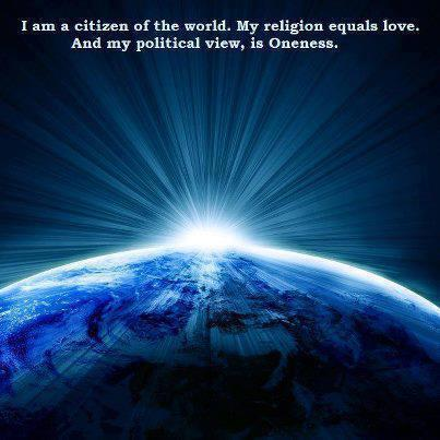 I Am a citizen of the world. My religion equals love. And my political view, is Oneness.