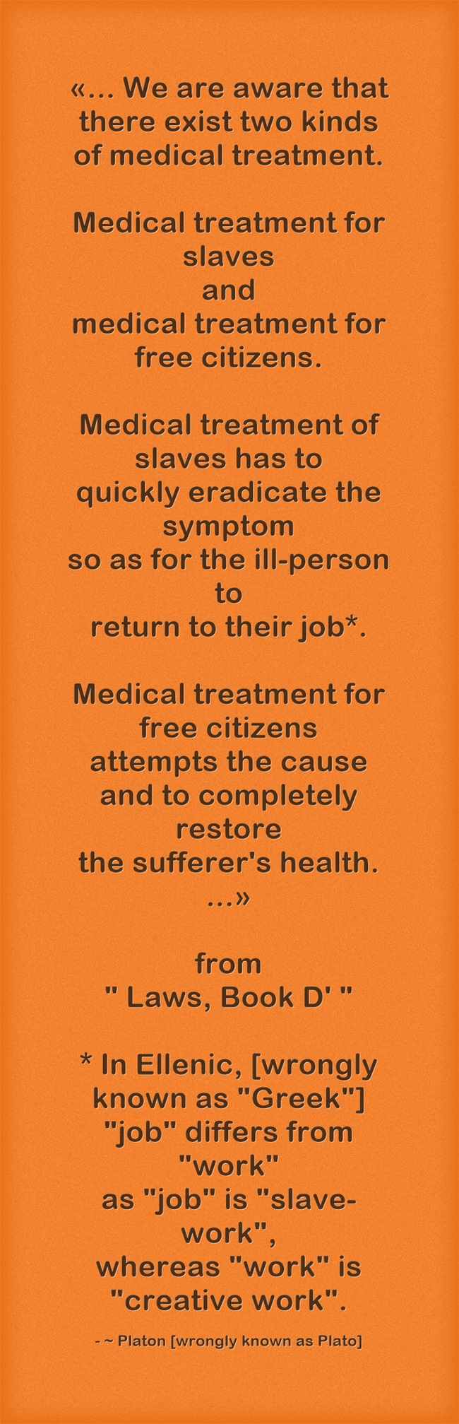 Platon - We are aware that there exist two kinds of medical treatment ... slaves=eradicate symptom, return to job AND free citizens=attempt cause, fully restore health. orange