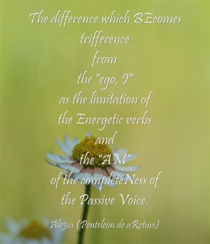 The difference which BEcomes trifference from the ,,ego, I,, of the limitation of the Energetic verbs and the ,,AM,, of the completeness of the Passive Voice. daisies