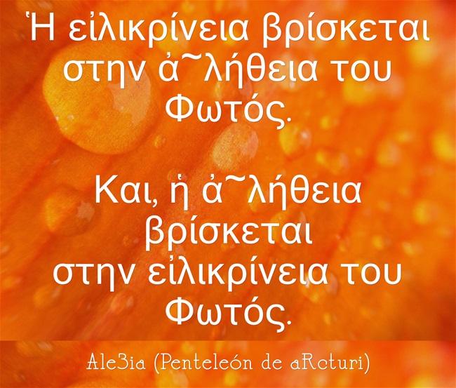 Ale3ia - Ἡ εἰλικρίνεια βρίσκεται στην ἀ-λήθεια του Φωτός. Και, ἡ ἀ-λήθεια βρίσκεται στην εἰλικρίνεια το