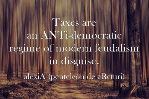 alexiA - Taxes are an ANTI-democratic regime of modern feudalism in disguise .unnice forest