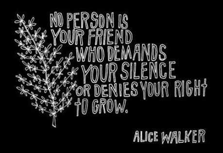 Alice Walker - No person is Your Friend who demands Your silence or denies Your right to grow