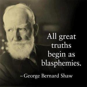 All great truths begin as blasphemies.