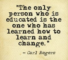 Carl Rogers - The only person who is educated is the one who has learned how to learn and change.