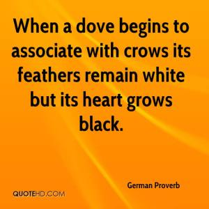 German proverb - when a dove begins to associate with crows its feathers remain white but its heart grows black.