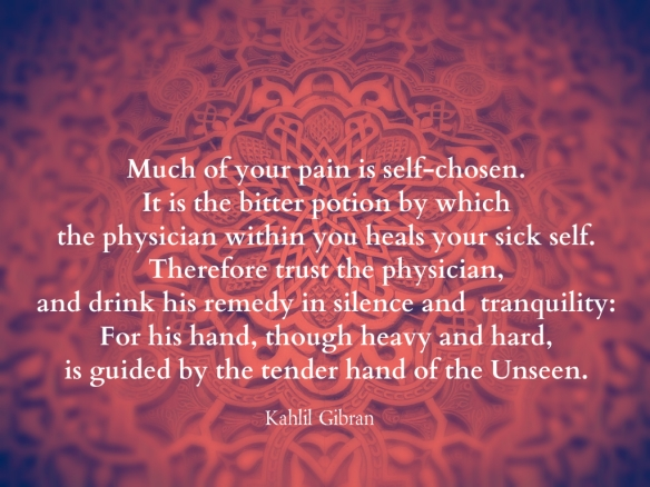 Khalil Gibran - pain is self-chosen - trust physician within - guided by UnSeen