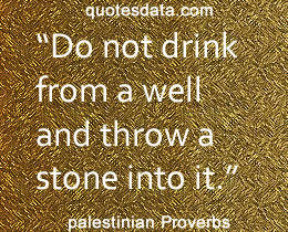 Palestinian proverb - do not drink from a well and throw a stone into it.