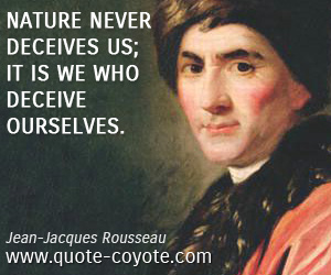 Rousseau - Nature never deceives us. it is WE who deceive OurSelves