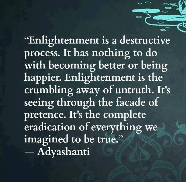Adyashanti - Enlightment is a destructive process. It has nothing to do with becoming better or being happier. It is the crumbling away of untruth...
